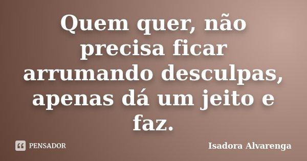 Quem quer, não precisa ficar arrumando desculpas, apenas dá um jeito e faz.... Frase de Isadora Alvarenga.