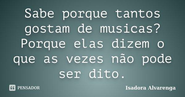 Sabe porque tantos gostam de musicas? Porque elas dizem o que as vezes não pode ser dito.... Frase de Isadora Alvarenga.