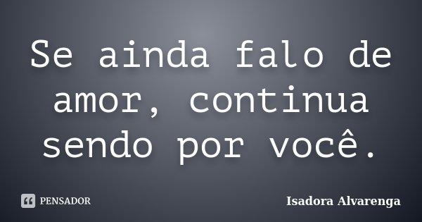Se ainda falo de amor, continua sendo por você.... Frase de Isadora Alvarenga.
