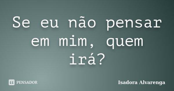 Se eu não pensar em mim, quem irá?... Frase de Isadora Alvarenga.