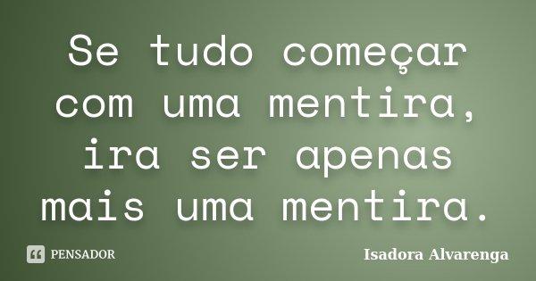 Se tudo começar com uma mentira, ira ser apenas mais uma mentira.... Frase de Isadora Alvarenga.