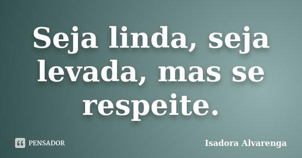 Seja linda, seja levada, mas se respeite.... Frase de Isadora Alvarenga.