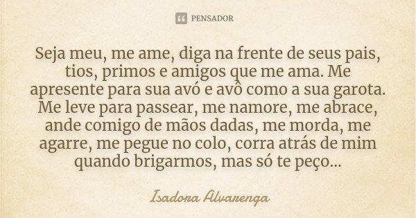 Seja meu, me ame, diga na frente de seus pais, tios, primos e amigos que me ama. Me apresente para sua avó e avô como a sua garota. Me leve para passear, me nam... Frase de Isadora Alvarenga.