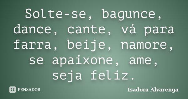 Solte-se, bagunce, dance, cante, vá para farra, beije, namore, se apaixone, ame, seja feliz.... Frase de Isadora Alvarenga.