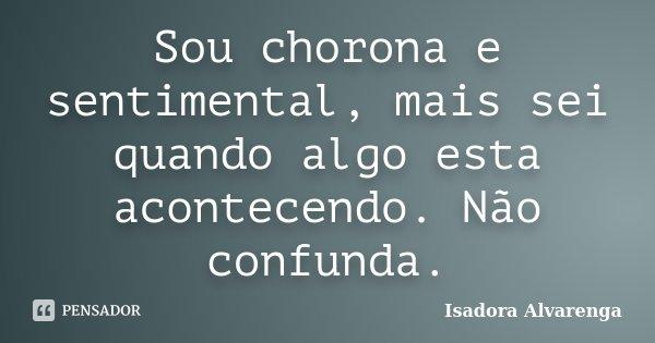 Sou chorona e sentimental, mais sei quando algo esta acontecendo. Não confunda.... Frase de Isadora Alvarenga.