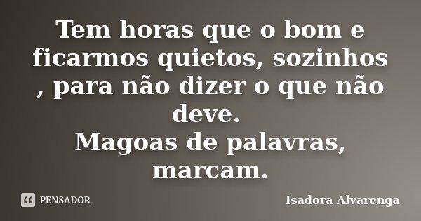 Tem horas que o bom e ficarmos quietos, sozinhos , para não dizer o que não deve. Magoas de palavras, marcam.... Frase de Isadora Alvarenga.