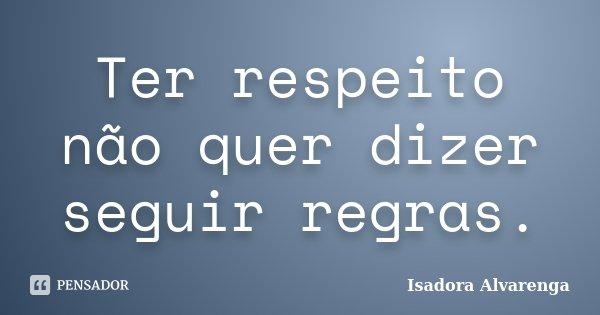 Ter respeito não quer dizer seguir regras.... Frase de Isadora Alvarenga.