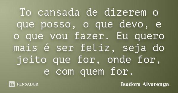 To cansada de dizerem o que posso, o que devo, e o que vou fazer. Eu quero mais é ser feliz, seja do jeito que for, onde for, e com quem for.... Frase de Isadora Alvarenga.