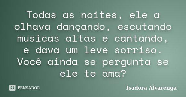 Todas as noites, ele a olhava dançando, escutando musicas altas e cantando, e dava um leve sorriso. Você ainda se pergunta se ele te ama?... Frase de Isadora Alvarenga.