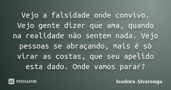 Vejo a falsidade onde convivo. Vejo gente dizer que ama, quando na realidade não sentem nada. Vejo pessoas se abraçando, mais é só virar as costas, que seu apel... Frase de Isadora Alvarenga.