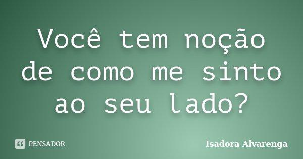 Você tem noção de como me sinto ao seu lado?... Frase de Isadora Alvarenga.