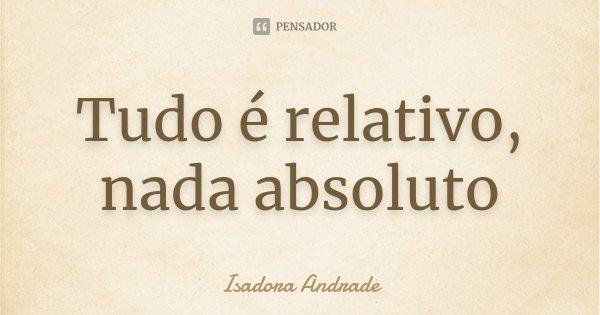 Tudo é relativo, nada absoluto... Frase de Isadora Andrade.