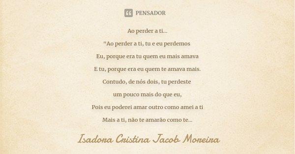 """Ao perder a ti... """"Ao perder a ti, tu e eu perdemos Eu, porque era tu quem eu mais amava E tu, porque era eu quem te amava mais. Contudo, de nós dois, tu p... Frase de Isadora Cristina Jacob Moreira."""