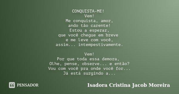 CONQUISTA-ME! Vem ! Me conquista amor , ando tão carente ! Estou a esperar, que você chegue em breve e me leve com você , assim...intempestivamente. Vem! Porque... Frase de Isadora Cristina Jacob Moreira.
