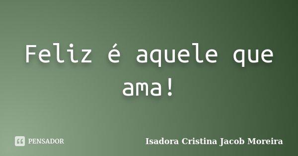 Feliz é aquele que ama!... Frase de Isadora Cristina Jacob Moreira.