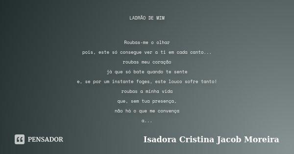 LADRÃO DE MIM Roubas-me o olhar pois, este só consegue ver a ti em cada canto... roubas meu coração já que só bate quando te sente e, se por um instante foges, ... Frase de Isadora Cristina Jacob Moreira.