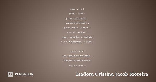Quem é vc ? Quem é você , que me faz sonhar , que me faz sorrir , povoa minha solidão , e me faz sentir , que o recente, é passado e o meu presente, é você ? Qu... Frase de Isadora Cristina Jacob Moreira.