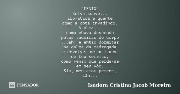 """""""FENIX"""" Seiva suave... aromática e quente como a gota invadindo. A alma... como chuva descendo pelas ladeiras do corpo ...ah! e então dormitar na calm... Frase de Isadora Cristina Jacob Moreira."""