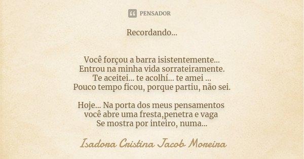 Recordando... Você forçou a barra isistentemente... Entrou na minha vida sorrateiramente. Te aceitei... te acolhí... te amei ... Pouco tempo ficou, porque parti... Frase de Isadora Cristina Jacob Moreira.