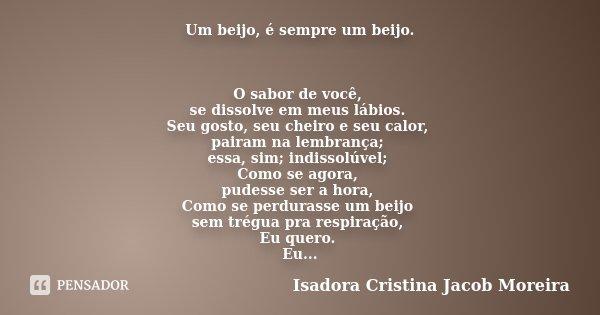 Um beijo, é sempre um beijo. O sabor de você, se dissolve em meus lábios. Seu gosto, seu cheiro e seu calor, pairam na lembrança; essa, sim; indissolúvel; Como ... Frase de Isadora Cristina Jacob Moreira.