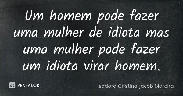 Um homem pode fazer uma mulher de idiota mas uma mulher pode fazer um idiota virar homem.... Frase de Isadora Cristina Jacob Moreira.