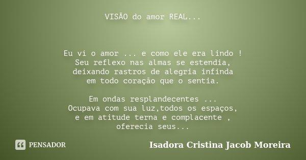VISÃO do amor REAL... Eu ví o amor ... e como ele era lindo ! Seu reflexo nas almas se estendia, deixando rastros de alegria infinda em todo coração que o senti... Frase de Isadora Cristina Jacob Moreira.