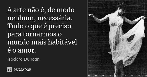 A arte não é, de modo nenhum, necessária. Tudo o que é preciso para tornarmos o mundo mais habitável é o amor.... Frase de Isadora Duncan.