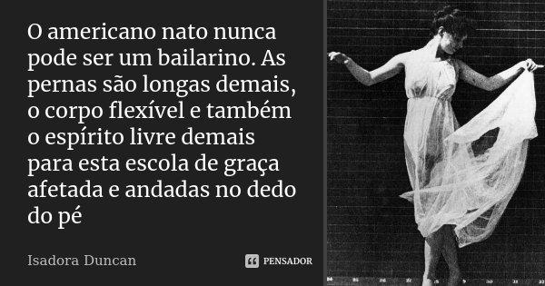O americano nato nunca pode ser um bailarino. As pernas são longas demais, o corpo flexível e também o espírito livre demais para esta escola de graça afetada e... Frase de Isadora Duncan.