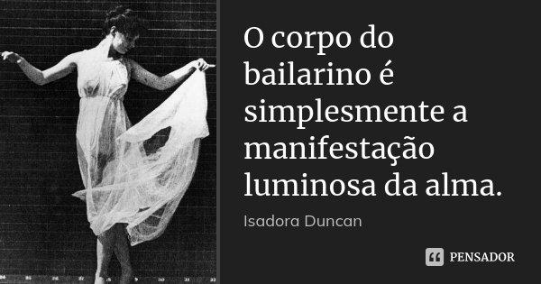 O corpo do bailarino é simplesmente a manifestação luminosa da alma.... Frase de Isadora Duncan.