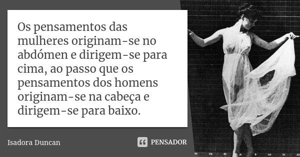 Os pensamentos das mulheres originam-se no abdómen e dirigem-se para cima, ao passo que os pensamentos dos homens originam-se na cabeça e dirigem-se para baixo.... Frase de Isadora Duncan.