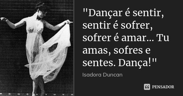 """""""Dançar é sentir, sentir é sofrer, sofrer é amar... Tu amas, sofres e sentes. Dança!""""... Frase de Isadora Duncan."""