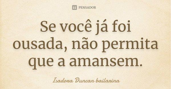 Se você já foi ousada, não permita que a amansem.... Frase de Isadora Duncan bailarina.
