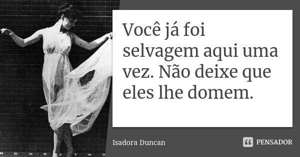 Você já foi selvagem aqui uma vez. Não deixe que eles lhe domem.... Frase de Isadora Duncan.