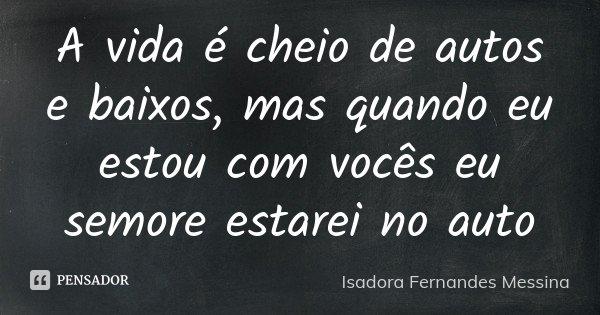 A vida é cheio de autos e baixos, mas quando eu estou com vocês eu semore estarei no auto... Frase de Isadora Fernandes Messina.