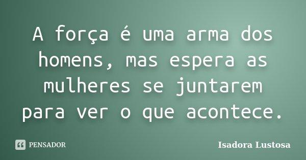 A força é uma arma dos homens, mas espera as mulheres se juntarem para ver o que acontece.... Frase de Isadora Lustosa..