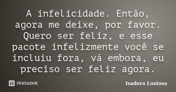 A infelicidade. Então, agora me deixe, por favor. Quero ser feliz, e esse pacote infelizmente você se incluiu fora, vá embora, eu preciso ser feliz agora.... Frase de (Isadora Lustosa).