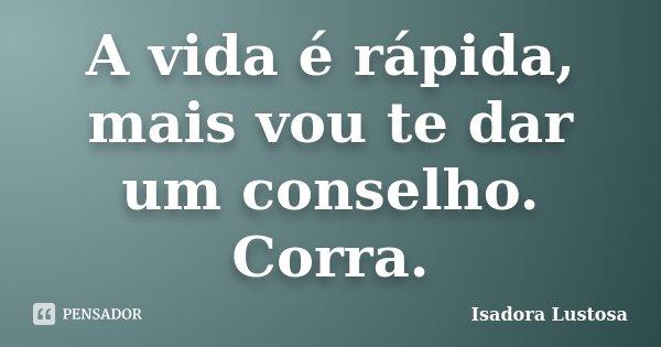 A vida é rápida, mais vou te dar um conselho. Corra.... Frase de Isadora Lustosa..