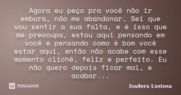 Agora eu peço pra você não ir embora, não me abandonar. Sei que vou sentir a sua falta, e é isso que me preocupa, estou aqui pensando em você e pensando como é ... Frase de (Isadora Lustosa).