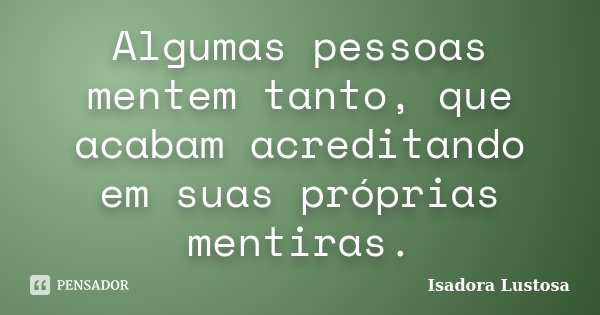 Algumas pessoas mentem tanto, que acabam acreditando em suas próprias mentiras.... Frase de (Isadora Lustosa).