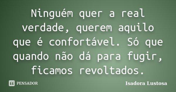Ninguém quer a real verdade, querem aquilo que é confortável. Só que quando não dá para fugir, ficamos revoltados.... Frase de Isadora Lustosa..