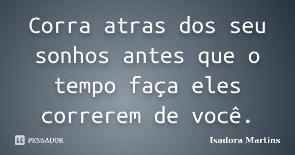 Corra atras dos seu sonhos antes que o tempo faça eles correrem de você.... Frase de Isadora Martins.