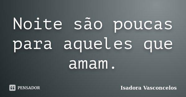 Noite são poucas para aqueles que amam.... Frase de Isadora Vasconcelos.