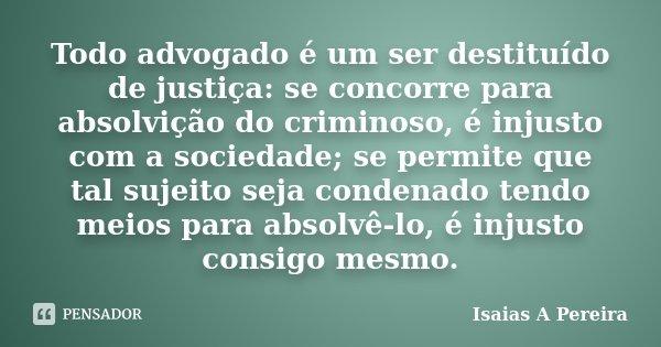 Todo advogado é um ser destituído de justiça: se concorre para absolvição do criminoso, é injusto com a sociedade; se permite que tal sujeito seja condenado ten... Frase de Isaias A Pereira.