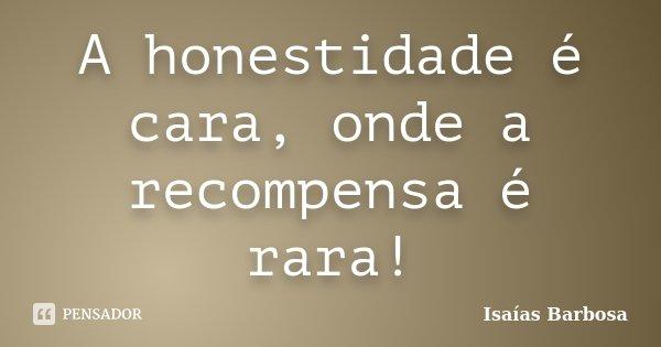 A honestidade é cara, onde a recompensa é rara!... Frase de Isaías Barbosa.