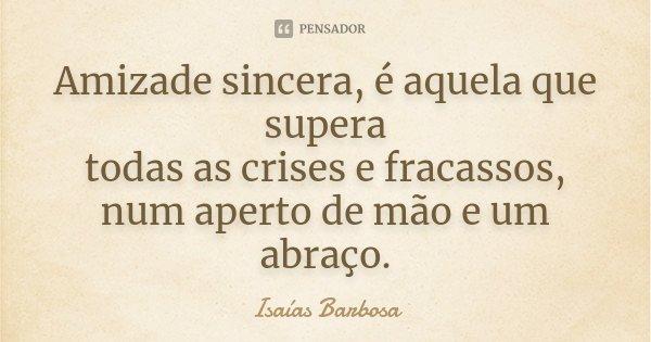 Amizade sincera, é aquela que supera todas as crises e fracassos, num aperto de mão e um abraço.... Frase de Isaías Barbosa.