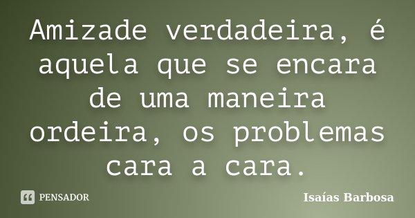 Amizade verdadeira, é aquela que se encara de uma maneira ordeira, os problemas cara a cara.... Frase de Isaías Barbosa.