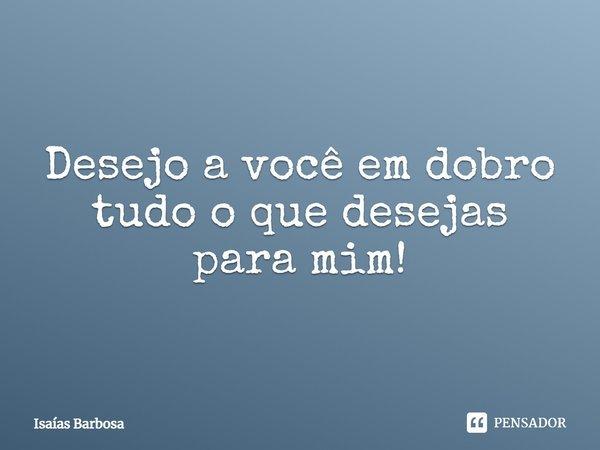 Desejo a você em dobro, tudo o que desejas para mim!... Frase de Isaías Barbosa.