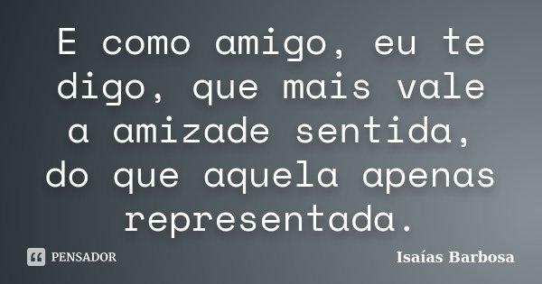 E como amigo, eu te digo, que mais vale a amizade sentida, do que aquela apenas representada.... Frase de Isaías Barbosa.