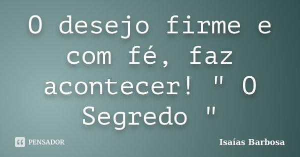 "O desejo firme e com fé, faz acontecer! "" O Segredo ""... Frase de Isaías Barbosa."
