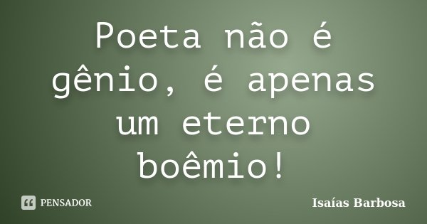 Poeta não é gênio, é apenas um eterno boêmio!... Frase de Isaías Barbosa.